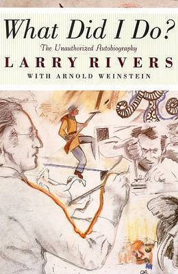 What Did I Do?: The Unauthorized Autobiography of Larry Rivers by Larry Rivers