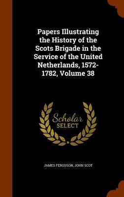 Papers Illustrating the History of the Scots Brigade in the Service of the United Netherlands, 1572-1782, Volume 38 by James Ferguson