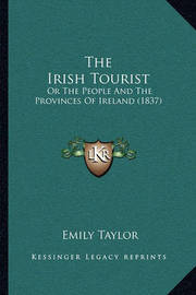 The Irish Tourist: Or the People and the Provinces of Ireland (1837) by Emily Taylor