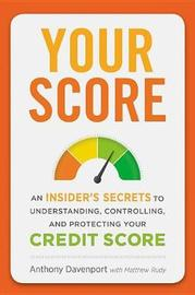 Your Score: An Insider's Secrets to Understanding, Controlling and Protecting Your Credit Score by Anthony P. Davenport
