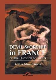 Devil-Worship in France by Arthur Edward Waite