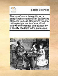 The Taylor's Complete Guide; Or, a Comprehensive Analysis of Beauty and Elegance in Dress. Containing Rules for Cutting Out Garments of Every Kind, ... the Whole Concerted and Devised by a Society of Adepts in the Profession. by Multiple Contributors