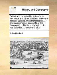 Select and Remarkable Epitaphs on Illustrious and Other Persons, in Several Parts of Europe. with Translations ... and Compendious Accounts of the Deceased, ... by John Hackett, ... in Two Volumes. ... Volume 2 of 2 by General John Hackett