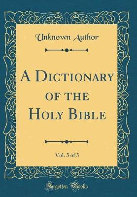 A Dictionary of the Holy Bible, Vol. 3 of 3 (Classic Reprint) by Unknown Author