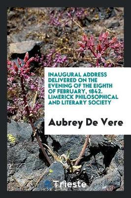 Inaugural Address Delivered on the Evening of the Eighth of February, 1842. Limerick Philosophical and Literary Society by Aubrey De Vere