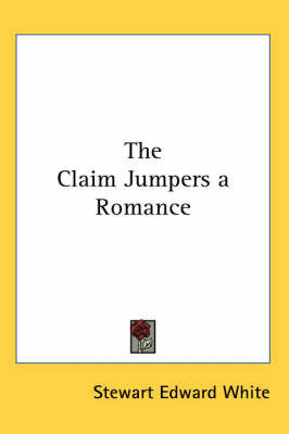 The Claim Jumpers a Romance by Stewart Edward White