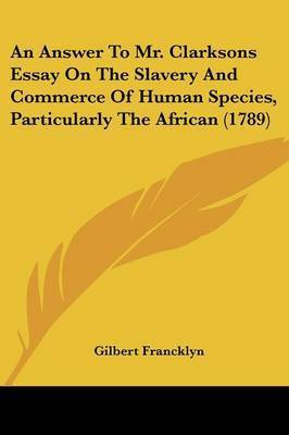 An Answer To Mr. Clarksons Essay On The Slavery And Commerce Of Human Species, Particularly The African (1789) by Gilbert Francklyn