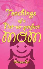 Teachings of a Not-So-Perfect Mom by Glenice Lui