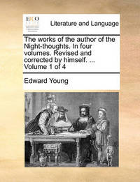 The Works of the Author of the Night-Thoughts. in Four Volumes. Revised and Corrected by Himself. ... Volume 1 of 4 by Edward Young