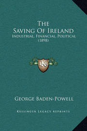 The Saving of Ireland: Industrial, Financial, Political (1898) by George Baden Powell
