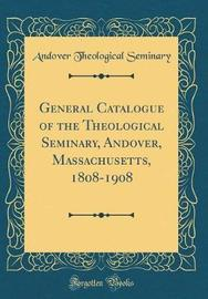 General Catalogue of the Theological Seminary, Andover, Massachusetts, 1808-1908 (Classic Reprint) by Andover Theological Seminary image