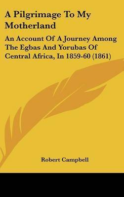 A Pilgrimage To My Motherland: An Account Of A Journey Among The Egbas And Yorubas Of Central Africa, In 1859-60 (1861) by Robert Campbell