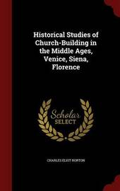 Historical Studies of Church-Building in the Middle Ages, Venice, Siena, Florence by Charles Eliot Norton