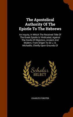 The Apostolical Authority of the Epistle to the Hebrews by Charles Forster