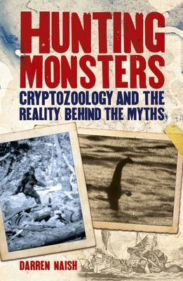 Hunting Monsters - Cryptozoology and the Reality Behind Myths by Darren Naish