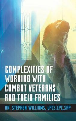 Complexities of Working With Combat Veterans and Their Families by Stephen Williams