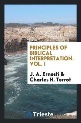 Principles of Biblical Interpretation. Vol. I by J A Ernesti