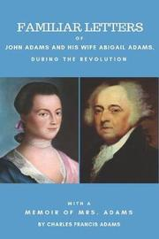 Familiar Letters of John Adams and His Wife Abigail Adams During the Revolution by Abigail Adams