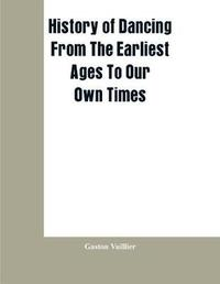History Of Dancing From The Earliest Ages To Our Own Times by Gaston Vuillier