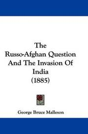The Russo-Afghan Question and the Invasion of India (1885) by George Bruce Malleson