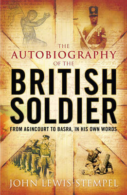The Autobiography of the British Soldier: From Agincourt to Basra, in His Own Words by John Lewis-Stempel
