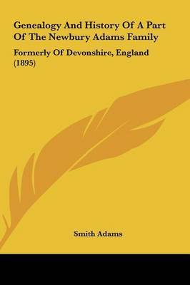 Genealogy and History of a Part of the Newbury Adams Family: Formerly of Devonshire, England (1895) by Smith Adams