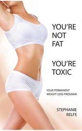 You're not fat. You're toxic. by Stephanie Relfe