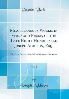 Miscellaneous Works, in Verse and Prose, of the Late Right Honourable Joseph Addison, Esq., Vol. 3 by Joseph Addison