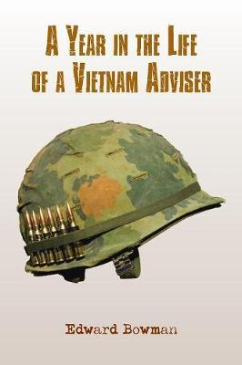 A Year in the Life of a Vietnam Adviser by Edward Bowman