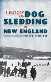 A History of Dog Sledding in New England by Bruce D Heald image