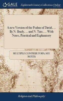 A New Version of the Psalms of David, ... by N. Brady, ... and N. Tate, ... with Notes, Practical and Explanatory by Multiple Contributors image