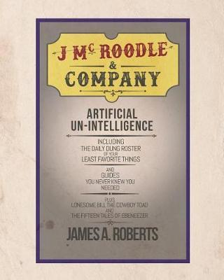 J McRoodle and Co. Artificial Unintelligence by James A Roberts