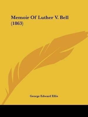 Memoir Of Luther V. Bell (1863) by George Edward Ellis