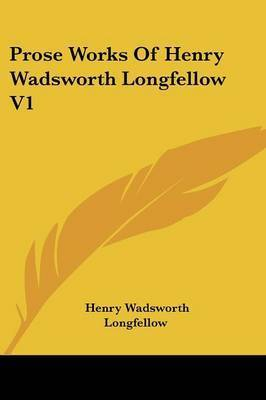 Prose Works of Henry Wadsworth Longfellow V1 by Henry Wadsworth Longfellow