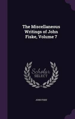 The Miscellaneous Writings of John Fiske, Volume 7 by John Fiske