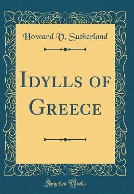 Idylls of Greece (Classic Reprint) by Howard V . Sutherland