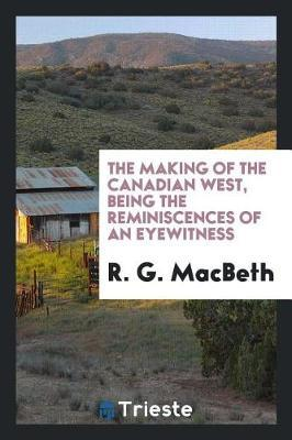 The Making of the Canadian West, Being the Reminiscences of an Eyewitness by R.G. MacBeth