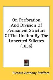 On Perforation And Division Of Permanent Stricture Of The Urethra By The Lancetted Stilettes (1836) by Richard Anthony Stafford image