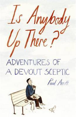 Is Anybody Up There?: Adventures of a Devout Sceptic by Paul Arnott