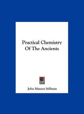Practical Chemistry of the Ancients by John Maxson Stillman