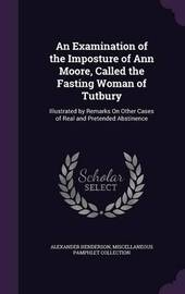 An Examination of the Imposture of Ann Moore, Called the Fasting Woman of Tutbury by Alexander Henderson