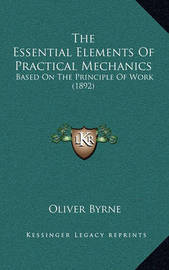 The Essential Elements of Practical Mechanics: Based on the Principle of Work (1892) by Oliver Byrne