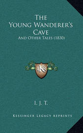 The Young Wanderer's Cave: And Other Tales (1830) by I J T