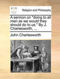 A Sermon on Doing to All Men as We Would They Should Do to Us. by J. Charlesworth, by John Charlesworth