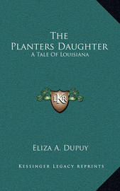 The Planters Daughter: A Tale of Louisiana by Eliza A. Dupuy