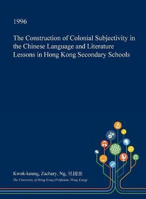 The Construction of Colonial Subjectivity in the Chinese Language and Literature Lessons in Hong Kong Secondary Schools by Kwok-Keung Zachary Ng