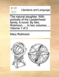 The Natural Daughter. with Portraits of the Leadenhead Family. a Novel. by Mrs. Robinson, ... in Two Volumes ... Volume 1 of 2 by Mary Robinson