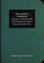 The Western Continent a Discourse, Delivered in the First Presbyterian Church, Troy, July Fourth, 1841 by Nathan Sidney Smith Beman