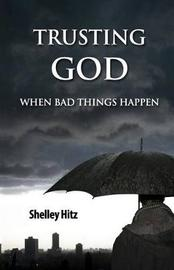 Trusting God When Bad Things Happen by Shelley Hitz