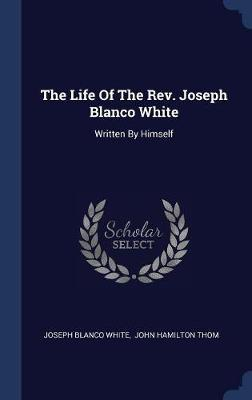 The Life of the REV. Joseph Blanco White by Joseph Blanco White image